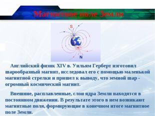 Магнитное поле Земли Английский физик XIV в. Уильям Герберт изготовил шарообр