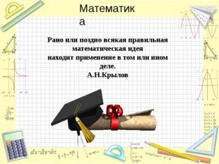 Рано или поздно всякая правильная математическая идея находит применение в то