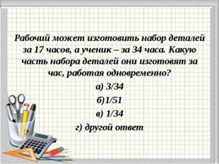 Рабочий может изготовить набор деталей за 17 часов, а ученик – за 34 часа. К