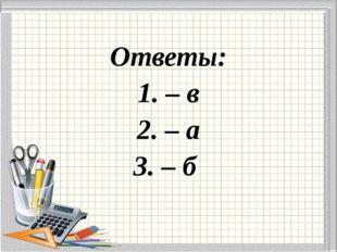 Ответы: 1. – в 2. – а 3. – б