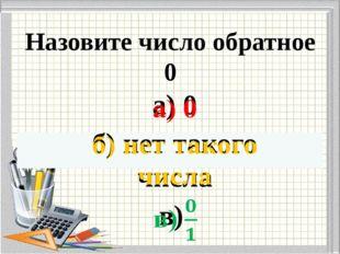 Назовите число обратное 0
