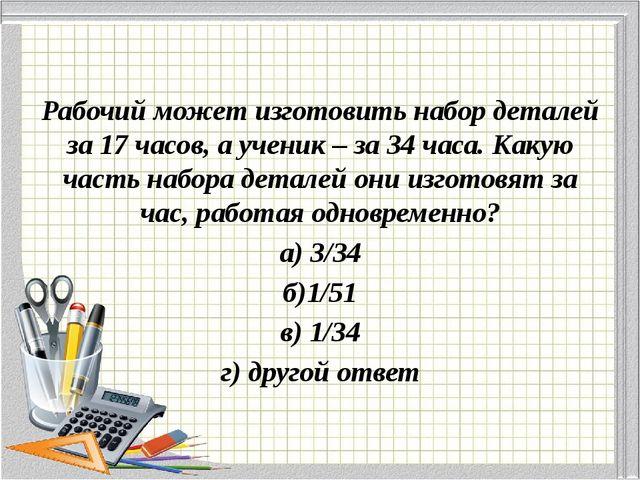 Рабочий может изготовить набор деталей за 17 часов, а ученик – за 34 часа. К...