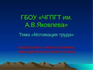 ГБОУ «ЧГПГТ им. А.В.Яковлева» Тема «Мотивация труда» Барабошкина Тамара Серге