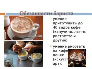 Обязанности бариста умение приготовить до 40 видов кофе (капучино, латте, ри