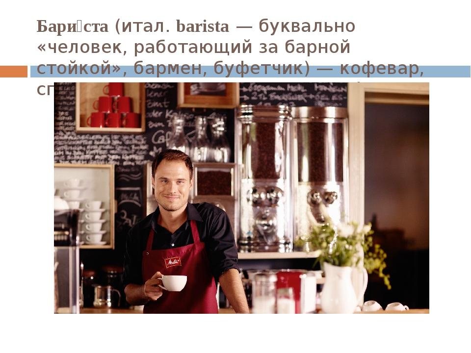 Бари́ста(итал.barista— буквально «человек, работающий за барной стойкой»,...