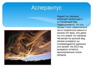 Асперантус Редкий тип облаков, имеющий необычный и устрашающий вид. Предполаг