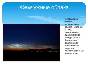 Жемчужные облака Необычайно высоко находящиеся облака (около 10-12 км), стано