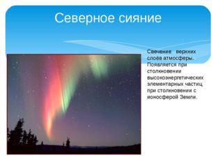 Северное сияние Свечение верхних слоёв атмосферы. Появляется при столкновении