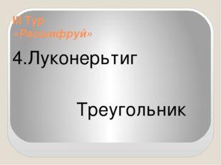 III Тур «Расшифруй» 4.Луконерьтиг Треугольник