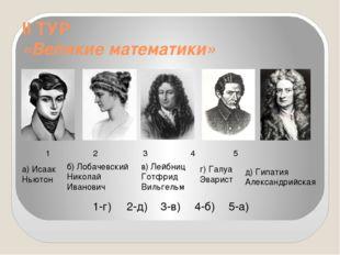 II ТУР «Великие математики» 1 2 3 4 5 а) Исаак Ньютон б) Лобачевский Николай
