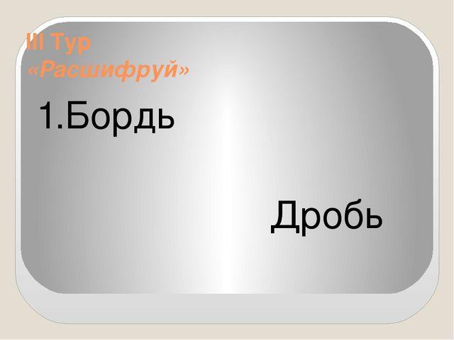 III Тур «Расшифруй» 1.Бордь Дробь