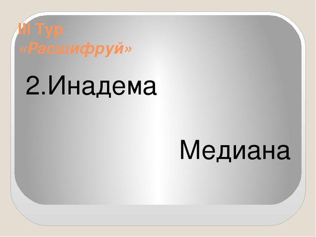 III Тур «Расшифруй» 2.Инадема Медиана