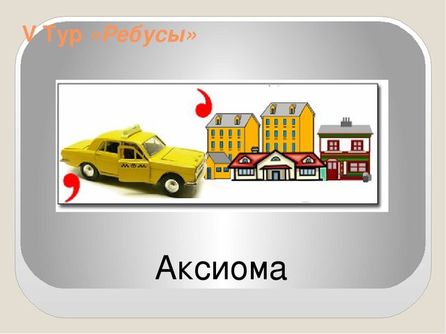 V Тур «Ребусы» Аксиома
