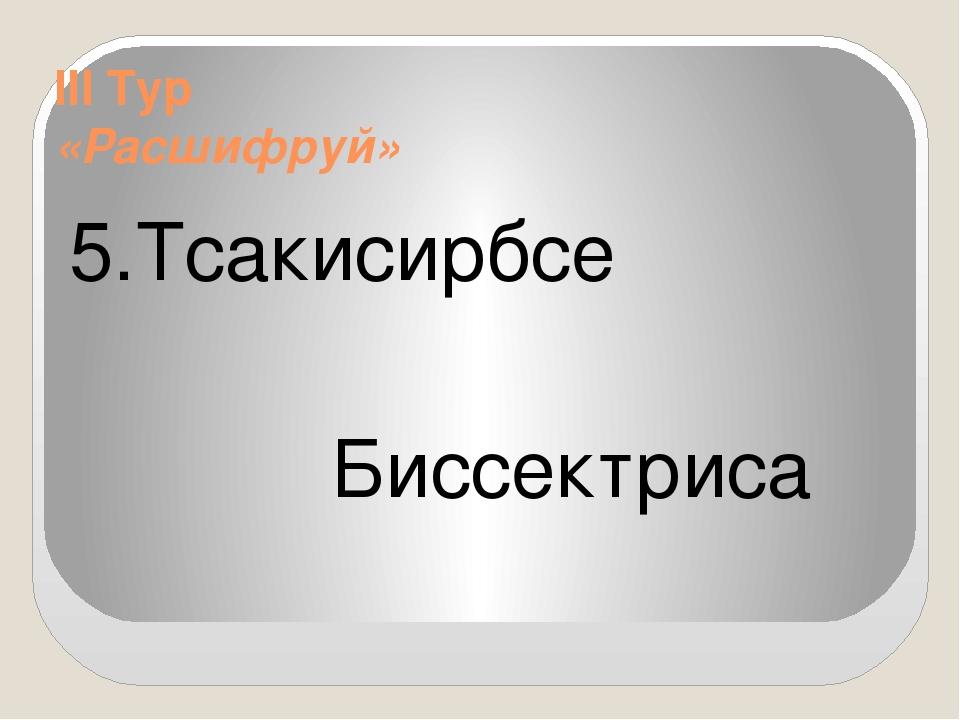 III Тур «Расшифруй» 5.Тсакисирбсе Биссектриса