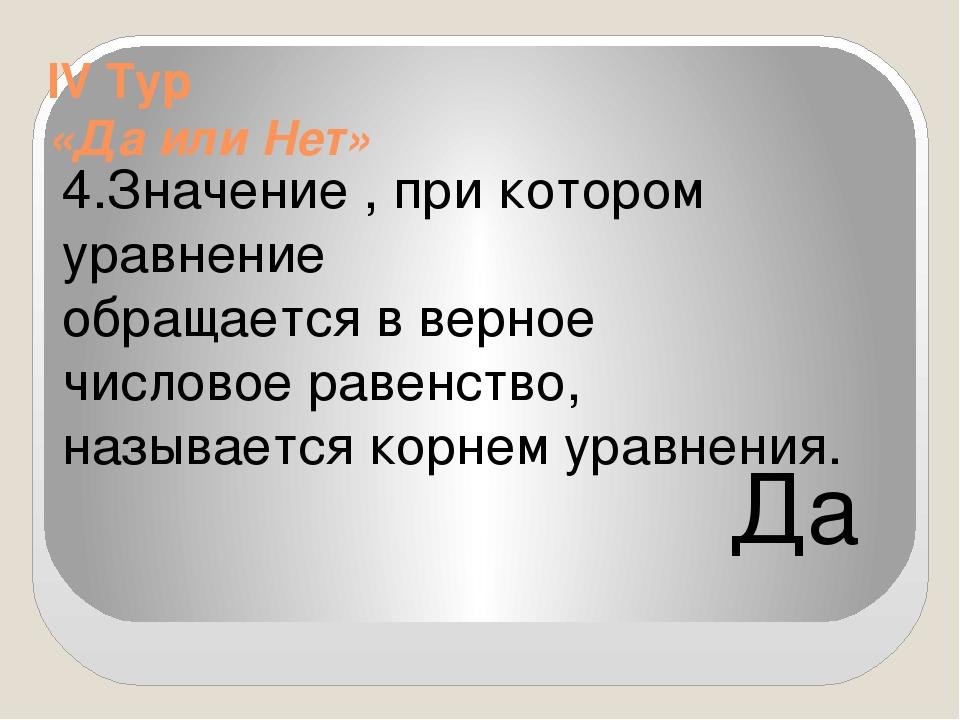IV Тур «Да или Нет» 4.Значение , при котором уравнение обращается в верное...