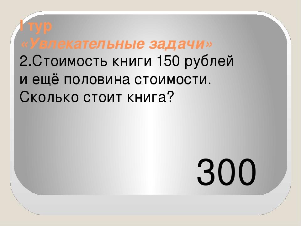 I тур «Увлекательные задачи» 2.Стоимость книги 150 рублей и ещё половина сто...
