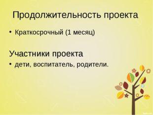 Продолжительность проекта Краткосрочный (1 месяц) Участники проекта дети, вос