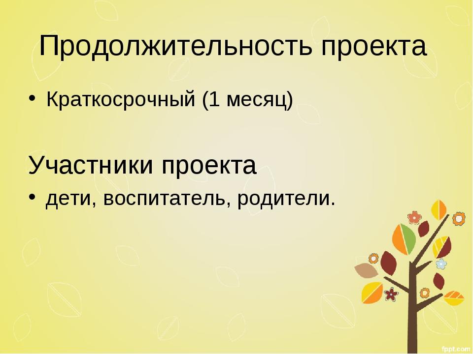 Продолжительность проекта Краткосрочный (1 месяц) Участники проекта дети, вос...