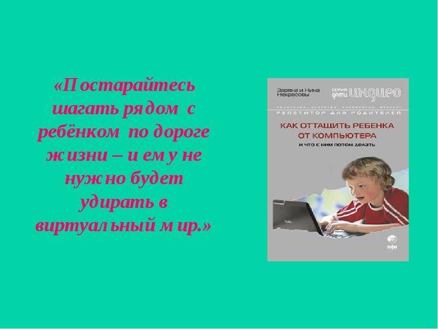 «Постарайтесь шагать рядом с ребёнком по дороге жизни – и ему не нужно будет...