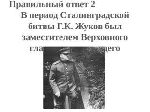 Правильный ответ 2 В период Сталинградской битвы Г.К. Жуков был заместителем