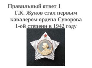 Правильный ответ 1 Г.К. Жуков стал первым кавалером ордена Суворова 1-ой степ