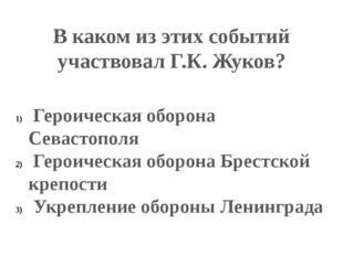 В каком из этих событий участвовал Г.К. Жуков? Героическая оборона Севастопол