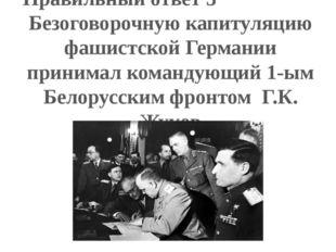 Правильный ответ 3 Безоговорочную капитуляцию фашистской Германии принимал ко