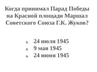 Когда принимал Парад Победы на Красной площади Маршал Советского Союза Г.К. Ж
