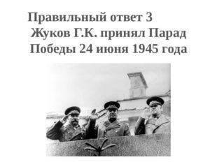 Правильный ответ 3 Жуков Г.К. принял Парад Победы 24 июня 1945 года