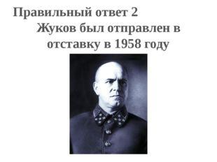 Правильный ответ 2 Жуков был отправлен в отставку в 1958 году