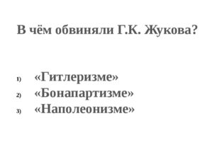 В чём обвиняли Г.К. Жукова? «Гитлеризме» «Бонапартизме» «Наполеонизме»