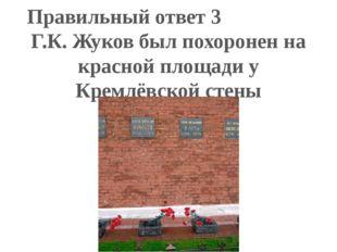 Правильный ответ 3 Г.К. Жуков был похоронен на красной площади у Кремлёвской