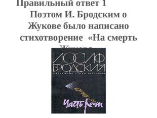 Правильный ответ 1 Поэтом И. Бродским о Жукове было написано стихотворение «Н