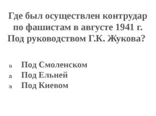 Где был осуществлен контрудар по фашистам в августе 1941 г. Под руководством