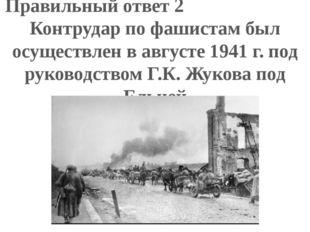 Правильный ответ 2 Контрудар по фашистам был осуществлен в августе 1941 г. по