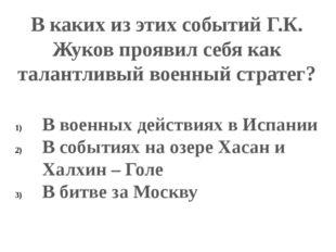 В каких из этих событий Г.К. Жуков проявил себя как талантливый военный страт