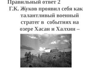 Правильный ответ 2 Г.К. Жуков проявил себя как талантливый военный стратег в