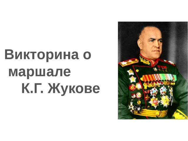 Викторина о маршале К.Г. Жукове