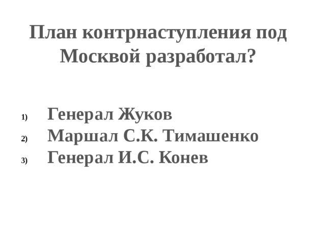 План контрнаступления под Москвой разработал? Генерал Жуков Маршал С.К. Тимаш...
