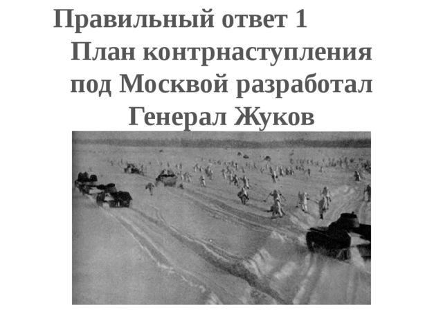 Правильный ответ 1 План контрнаступления под Москвой разработал Генерал Жуков