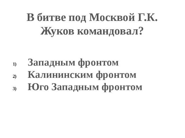 В битве под Москвой Г.К. Жуков командовал? Западным фронтом Калининским фронт...