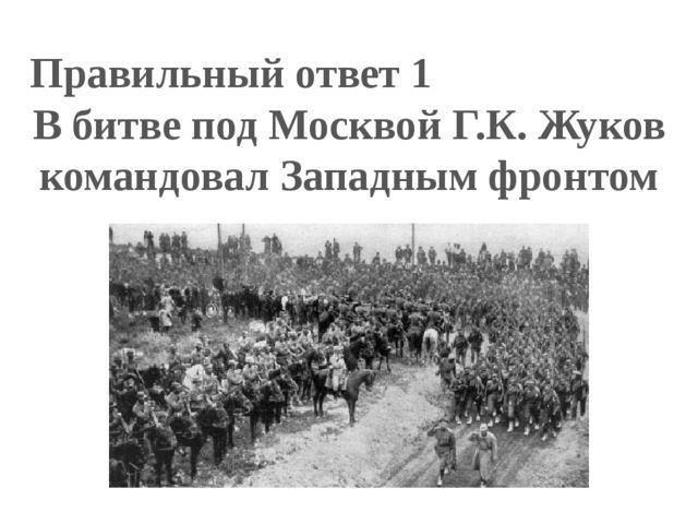 Правильный ответ 1 В битве под Москвой Г.К. Жуков командовал Западным фронтом