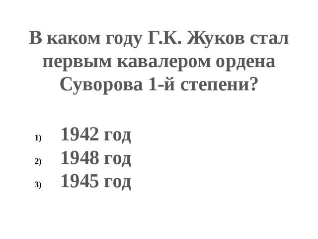 В каком году Г.К. Жуков стал первым кавалером ордена Суворова 1-й степени? 19...