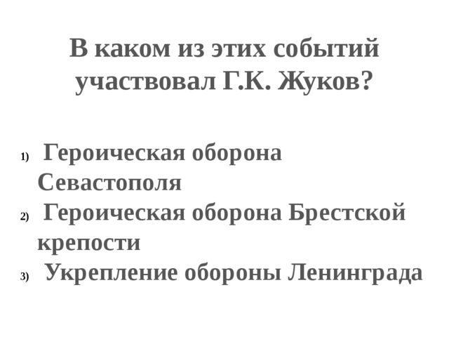 В каком из этих событий участвовал Г.К. Жуков? Героическая оборона Севастопол...