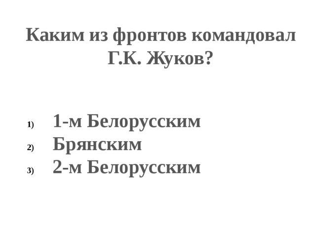 Каким из фронтов командовал Г.К. Жуков? 1-м Белорусским Брянским 2-м Белорусс...