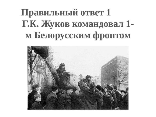 Правильный ответ 1 Г.К. Жуков командовал 1-м Белорусским фронтом