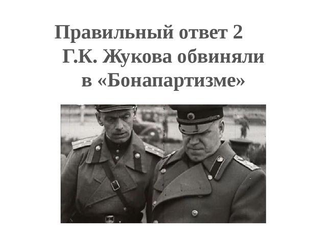 Правильный ответ 2 Г.К. Жукова обвиняли в «Бонапартизме»