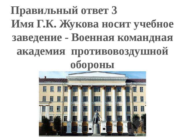 Правильный ответ 3 Имя Г.К. Жукова носит учебное заведение - Военная командна...