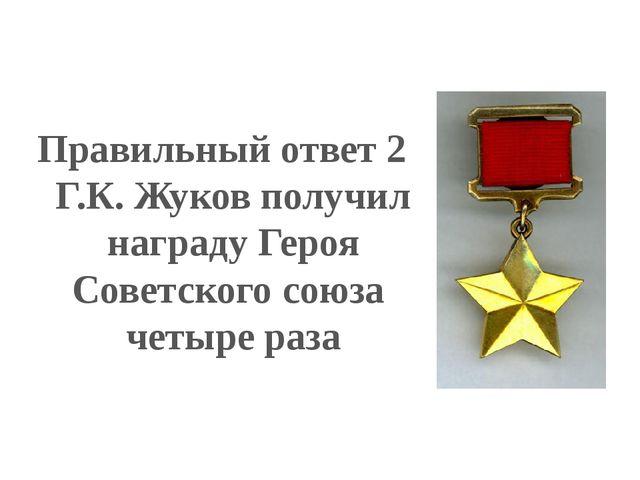 Правильный ответ 2 Г.К. Жуков получил награду Героя Советского союза четыре р...