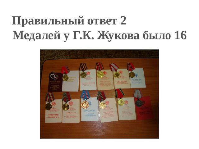 Правильный ответ 2 Медалей у Г.К. Жукова было 16